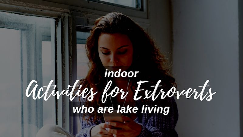 Indoor activities for Extroverts who are Lake living