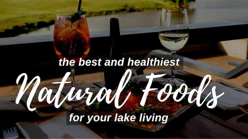The Best and Healthiest Natural Foods for your Lake living